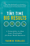 Tiny Time Big Results: 4 Principles to Run Your Profitable 20-Hour Week Business