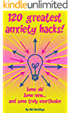 120 Greatest Anxiety Hacks - Some old, some new, and some truly unorthodox
