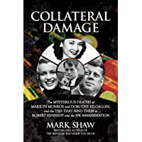 Collateral Damage: The Mysterious Deaths of Marilyn Monroe and Dorothy Kilgallen, and the Ties that Bind Them to Robert…