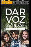 DAR VOZ al niño: SER LOS PADRES QUE NUESTROS HIJOS NECESITAN (Spanish Edition)
