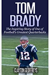 Tom Brady: The Inspiring Story of One of Football's Greatest Quarterbacks (Football Biography Books) Kindle Edition