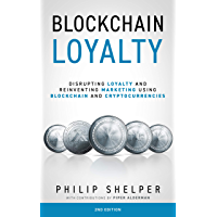 Blockchain Loyalty: Disrupting Loyalty and reinventing marketing using blockchain and cryptocurrencies - 2nd Edition