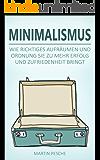 Minimalismus: Mehr Freiheit Und Glück Durch Weniger Besitz - Wie Richtiges Aufräumen Und Ordnung Sie Zu Mehr Erfolg Und Zufriedenheit Bringt
