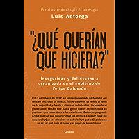 ¿Qué querían que hiciera?: Inseguridad y delincuencia organizada en el gobierno de Felipe Calderón