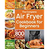 The Complete Air Fryer Cookbook for Beginners: 800 Affordable, Quick & Easy Air Fryer Recipes | Fry, Bake, Grill & Roast Most