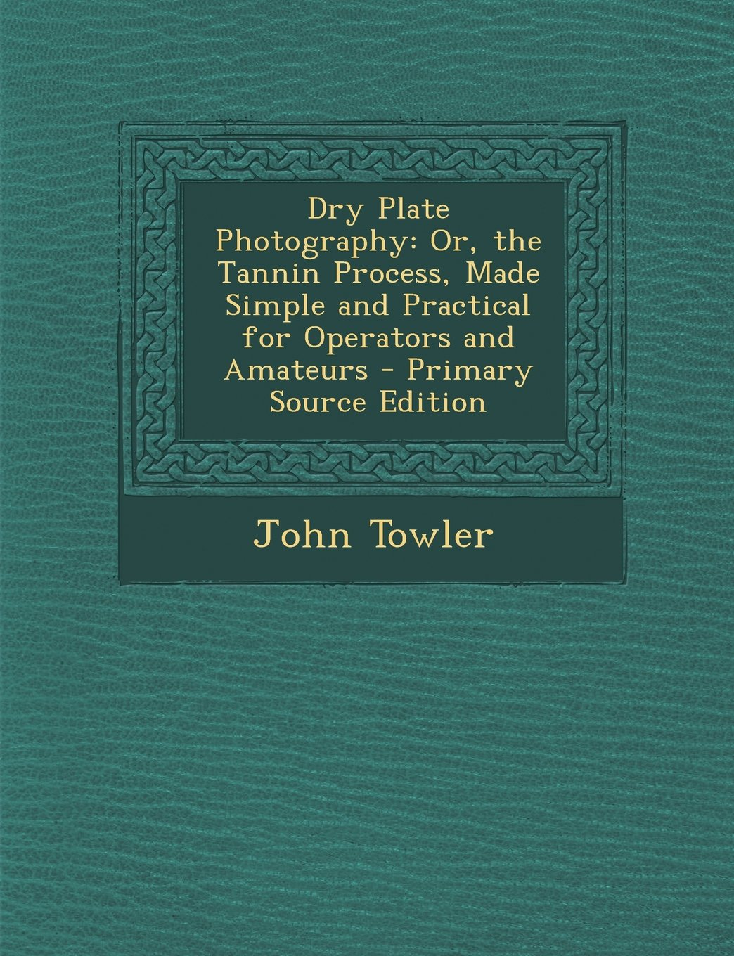 Dry Plate Photography: Or, the Tannin Process, Made Simple and Practical for Operators and Amateurs - Primary Source Edition PDF ePub fb2 ebook