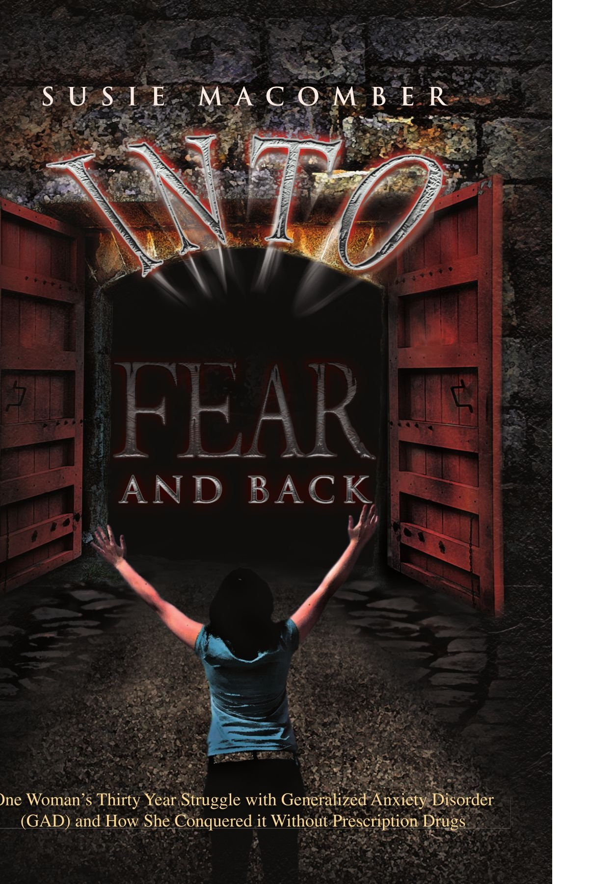 Into Fear and Back: One Woman's Thirty Year Struggle with Generalized Anxiety Disorder (GAD) and How She Conquered it Without Prescription Drugs PDF