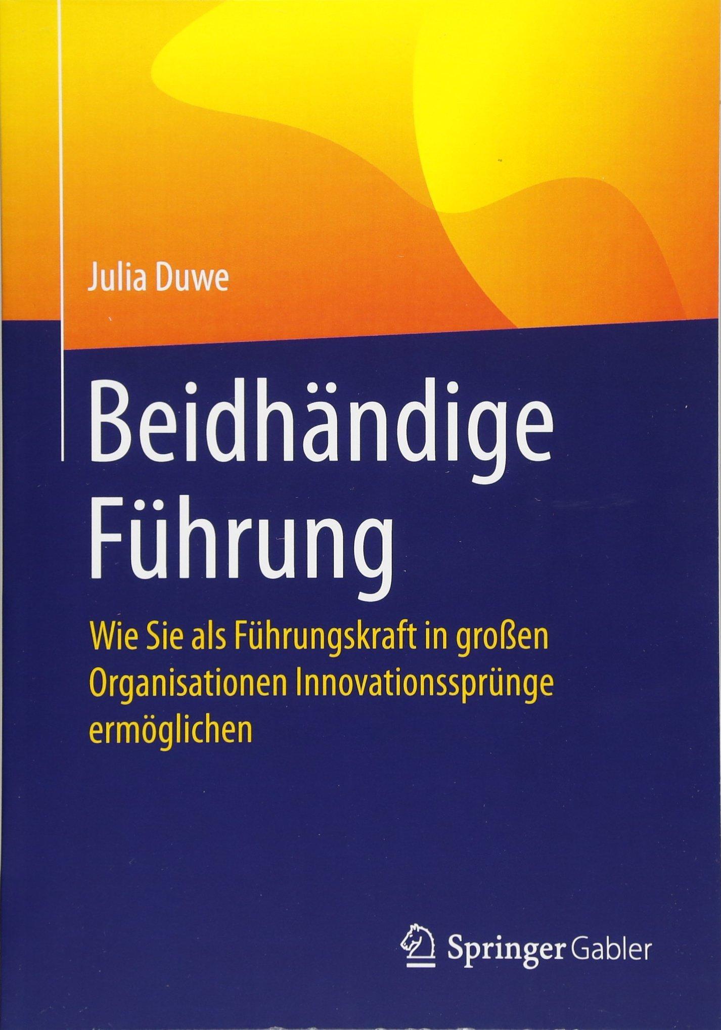 Beidhändige Führung: Wie Sie als Führungskraft in großen Organisationen Innovationssprünge ermöglichen Taschenbuch – 7. Dezember 2017 Julia Duwe Springer Gabler 3662558556 Business/Economics
