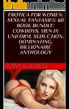 EROTICA FOR WOMEN: SEXUAL FANTASIES: 60 BOOK BUNDLE: COWBOYS, MEN IN UNIFORM, SEDUCTION, DOMINATING, BILLIONAIRE ANTHOLOGY
