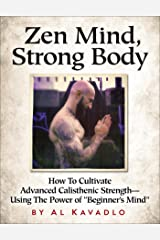 """Zen Mind, Strong Body: How To Cultivate Advanced Calisthenic Strength--Using The Power Of """"Beginner's Mind"""" Kindle Edition"""