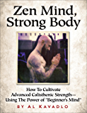 "Zen Mind, Strong Body: How To Cultivate Advanced Calisthenic Strength--Using The Power Of ""Beginner's Mind"""