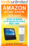 Amazon Echo Show User Guide: Tap Into The Wonders Of The Amazon Echo Show In Under 1 Hour! (Amazon Echo Show Setup, Amazon Alexa, Alexa Skills, Alexa App)
