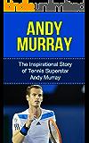 Andy Murray: The Inspirational Story of Tennis Superstar Andy Murray (Andy Murray Unauthorized Biography, United Kingdom, Scotland, Tennis Books) (English Edition)