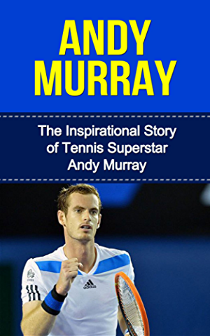Andy Murray: The Inspirational Story of Tennis Superstar Andy Murray (Andy Murray Unauthorized Biography; United Kingdom; Scotland; Tennis Books)