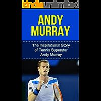 Andy Murray: The Inspirational Story of Tennis Superstar Andy Murray (Andy Murray Unauthorized Biography, United Kingdom, Scotland, Tennis Books)