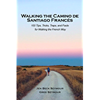 Walking the Camino de Santiago Francés: 100 Tips, Tricks, Traps, and Facts  for Walking the French Way