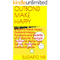 OUTBOND MAKE HAPPY: Outbond Make Happy, Outbond History, Functions and Benefits of Outbound, Example Outbound Game Type Games, Examples of outbound game.
