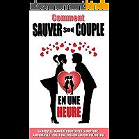 Comment Sauver Son Couple En Une Heure: La Nouvelle Manière Pour Eviter La Rupture Amoureuse  Et Créer Une Passion Amoureuse Intense