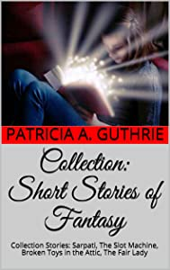 Collection:  Short Stories of Fantasy: Collection Stories: Sarpati, The Slot Machine, Broken Toys in the Attic, The Fair Lady