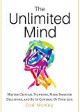 The Unlimited Mind: Master Critical Thinking, Make Smarter Decisions, And Be In Control Of Your Life