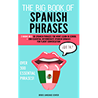 The Big Book of Spanish Phrases OVER 300 Unique Spanish Phrases Inside!: 2 Books in 1: 101 Spanish Phrases You Won't Learn in School +200 Essential Intermediate ... for Fluent Conversation (English Edition)