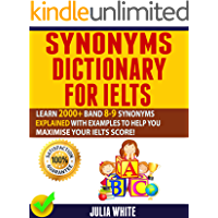 SYNONYMS DICTIONARY FOR IELTS: Learn 2000+ Band 8-9 Synonyms Explained With Examples To Help You Maximise Your IELTS Score! (English Edition)