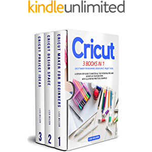 CRICUT: 3 BOOK IN 1: Cricut Maker For Beginners, Design Space, Project Ideas. A Step-By-Step Guide To Master All The…