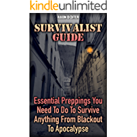 Survivalist Guide: Essential Preppings You Need To Do To Survive Anything From Blackout To Apocalypse