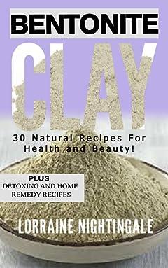 Bentonite Clay: 30 Natural Recipes for Health and Beauty!