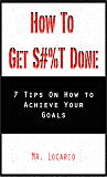 How to Get Shit Done: 7 Tips on How to Achieve Your Goals