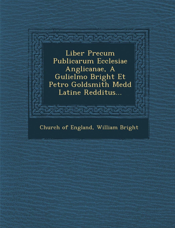 Download Liber Precum Publicarum Ecclesiae Anglicanae, A Gulielmo Bright Et Petro Goldsmith Medd Latine Redditus... (Latin Edition) pdf