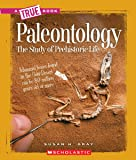 Paleontology: The Study of Prehistoric Life (True Books: Earth Science (Paperback))