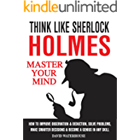 Think Like Sherlock Holmes: How To Improve Observation & Deduction, Solve Problems, Make Smarter Decisions And Become a Genius In Any Skill (MASTER YOUR MIND)