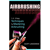 AIRBRUSHING: 1-2-3 Easy Techniques to Mastering Airbrushing (Acrylic Painting, Calligraphy, Drawing, Oil Painting, Pastel Drawing, Scultping, Watercolor Painting Book 1)