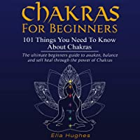 Chakras for Beginners: 101 Things You Need to Know About Chakras: The Ultimate Beginners Guide to Awaken, Balance, and Self Heal Through the Power of Chakras