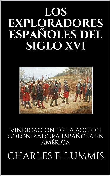 LOS EXPLORADORES ESPAÑOLES DEL SIGLO XVI: VINDICACIÓN DE LA ACCIÓN COLONIZADORA ESPAÑOLA EN AMÉRICA eBook: F. LUMMIS, CHARLES , CUYÁS, ARTURO : Amazon.es: Tienda Kindle