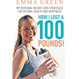 How I Lost a 100 Pounds!: My Personal Weight Loss Strategies for Optimal Health and Happiness (Emma Greens weight loss books