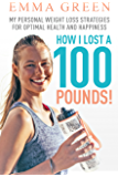 How I Lost a 100 Pounds!: My Personal Weight Loss Strategies for Optimal Health and Happiness (Emma Greens weight loss books)