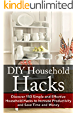 DIY Household Hacks: Discover 150 Simple and Effective Household Hacks to Increase Productivity and Save Time and Money: DIY Household Hacks for Beginners. - Self Help - DIY Hacks - DIY Household