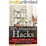 DIY Household Hacks: Discover 150 Simple and Effective Household Hacks to Increase Productivity and Save Time and Money: DIY