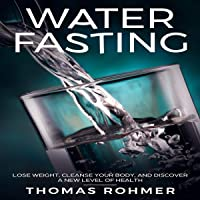Water Fasting: Lose Weight, Cleanse Your Body, and Discover a New Level of Health
