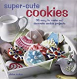 Super-Cute Cookies: 35 Easy to Make and Decorate Cookie Projects