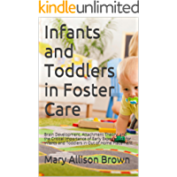 Infants and Toddlers in Foster Care: Brain Development, Attachment Theory, and the Critical Importance of Early Experiences for Infants and Toddlers in Out of Home Placement