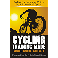 Cycling Training Made Simple, Smart, and Safe - Understand How To Cycle In 60 Minutes  (How To Cycle Like A Pro Book 1) (English Edition)
