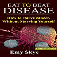 Eat to Beat Disease: How to Starve Cancer, Without Starving Yourself
