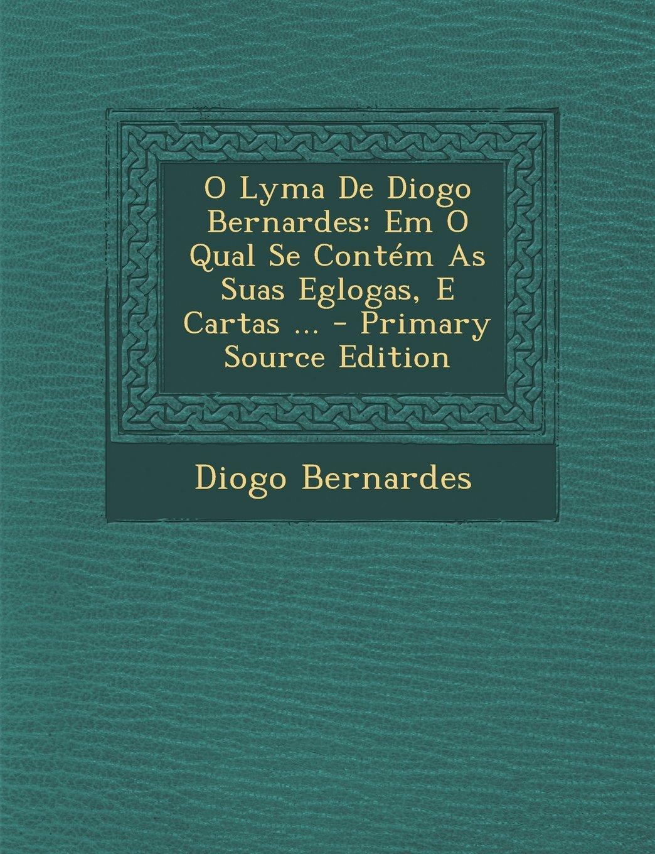 O Lyma De Diogo Bernardes: Em O Qual Se Contém As Suas Eglogas, E Cartas ... (Portuguese Edition) PDF