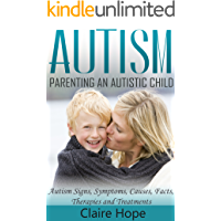 Autism: Parenting an Autistic Child: Autism Signs, Symptoms, Causes, Facts, Therapies and Treatments (Autism Spectrum Disorders Book 1)
