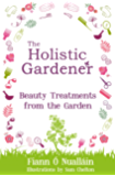 The Holistic Gardener: Beauty Treatments from the Garden