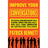 Improve Your Conversations: The Essential Guidebook on How to Talk to Anyone, Improve Your Social Skills, People Skills, Verbal Communication and Conversational Intelligence (English Edition)