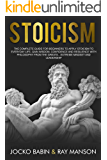 Stoicism: The Complete Guide for Beginners to Apply Stoicism to Everyday Life, gain wisdom, confidence and resilience with Philosophy from the Greats…Extreme Mindset and Leadership